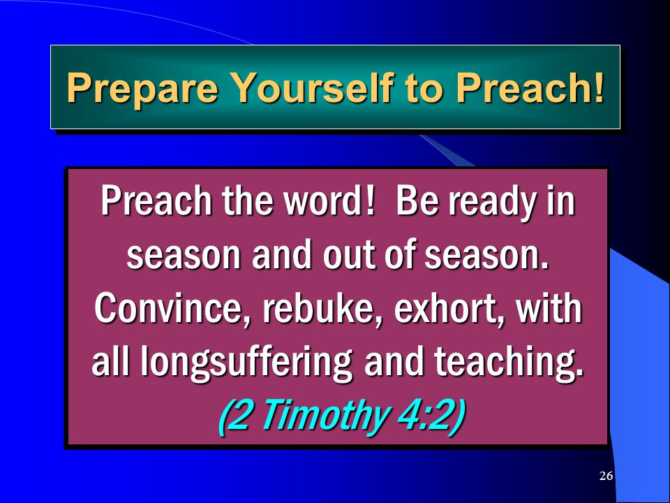 26 Prepare Yourself to Preach! Preach the word! Be ready in season and out of season. Convince, rebuke, exhort, with all longsuffering and teaching. (