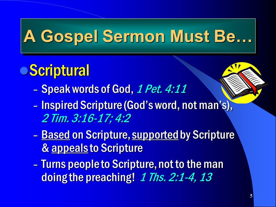 5 A Gospel Sermon Must Be… Scriptural Scriptural – Speak words of God, 1 Pet. 4:11 – Inspired Scripture (Gods word, not mans), 2 Tim. 3:16-17; 4:2 – B