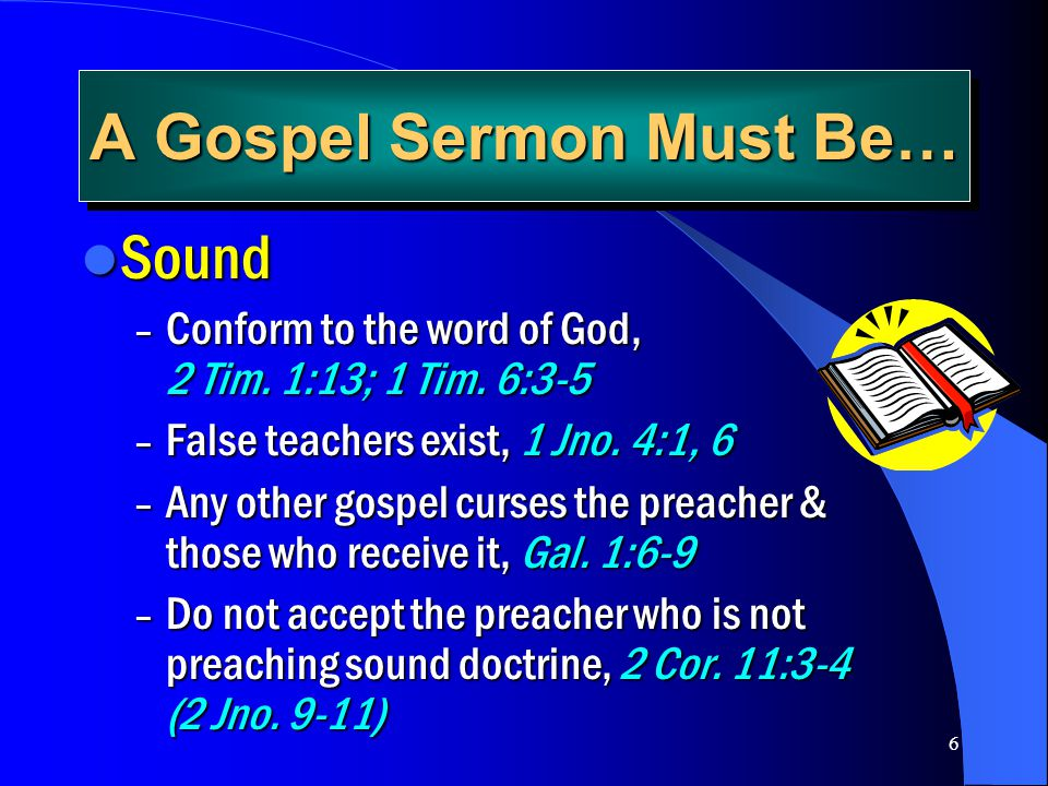 6 A Gospel Sermon Must Be… Sound Sound – Conform to the word of God, 2 Tim. 1:13; 1 Tim. 6:3-5 – False teachers exist, 1 Jno. 4:1, 6 – Any other gospe