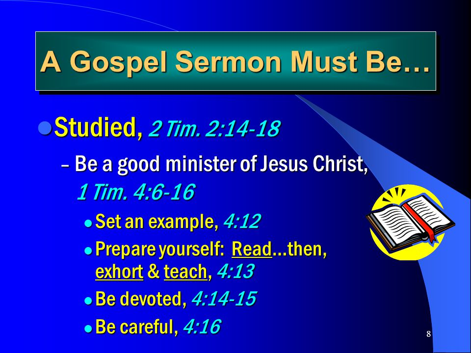 8 A Gospel Sermon Must Be… Studied, 2 Tim. 2:14-18 Studied, 2 Tim. 2:14-18 – Be a good minister of Jesus Christ, 1 Tim. 4:6-16 Set an example, 4:12 Se