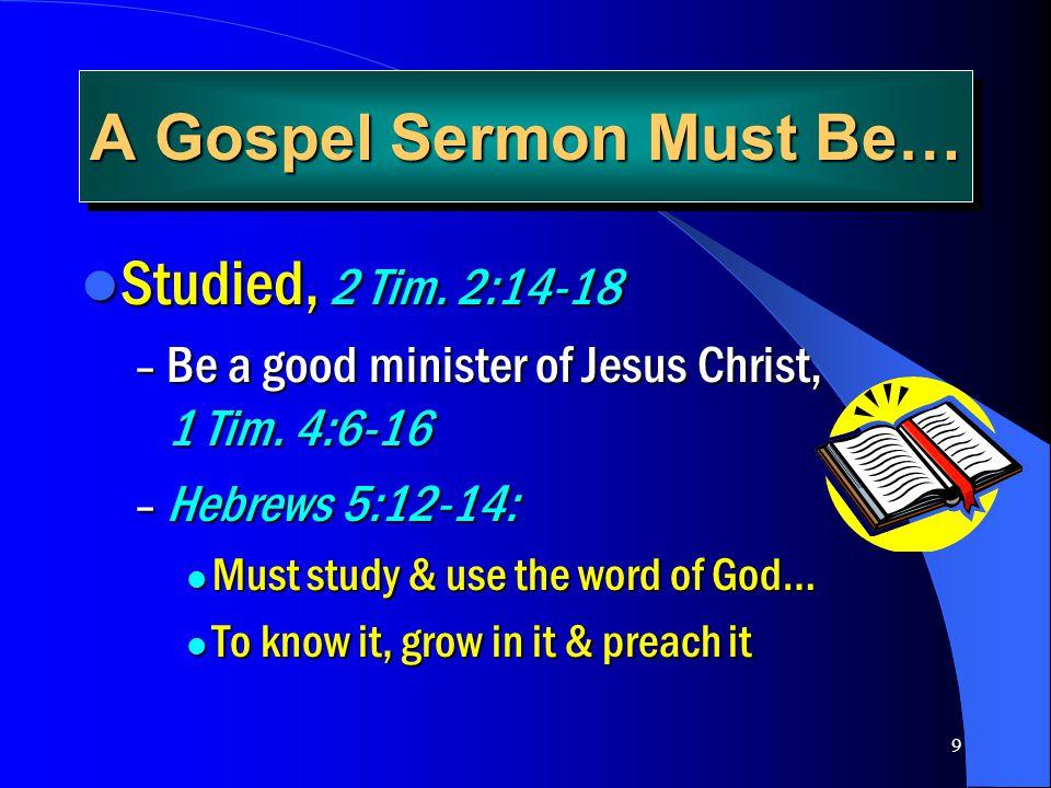 9 A Gospel Sermon Must Be… Studied, 2 Tim. 2:14-18 Studied, 2 Tim. 2:14-18 – Be a good minister of Jesus Christ, 1 Tim. 4:6-16 – Hebrews 5:12-14: Must