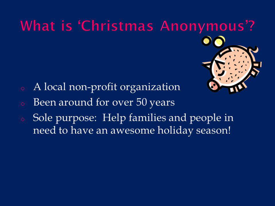 o They do this by : - Running a store where families can shop, free of charge, for: toys, clothing, winter wear, food, and other household items *Last year over 500 families were helped by the Christmas Anonymous store.