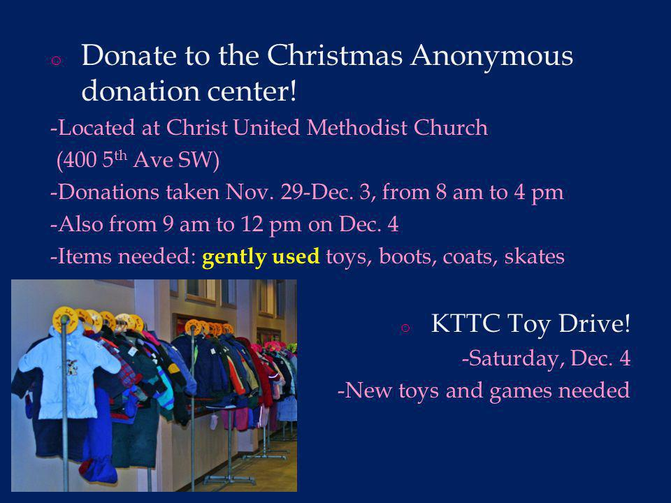 o Donate to the Christmas Anonymous donation center! -Located at Christ United Methodist Church (400 5 th Ave SW) -Donations taken Nov. 29-Dec. 3, fro