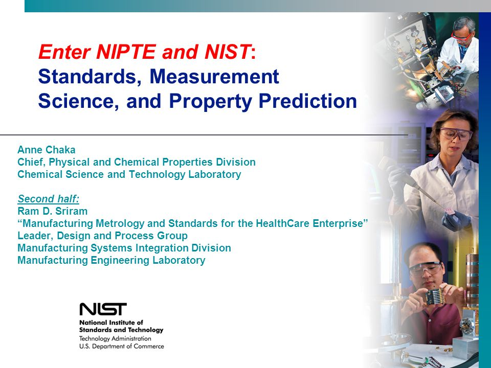 Enter NIPTE and NIST: Standards, Measurement Science, and Property Prediction Anne Chaka Chief, Physical and Chemical Properties Division Chemical Science and Technology Laboratory Second half: Ram D.