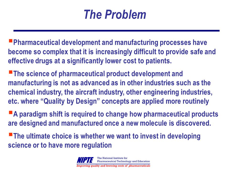 The Problem Pharmaceutical development and manufacturing processes have become so complex that it is increasingly difficult to provide safe and effective drugs at a significantly lower cost to patients.