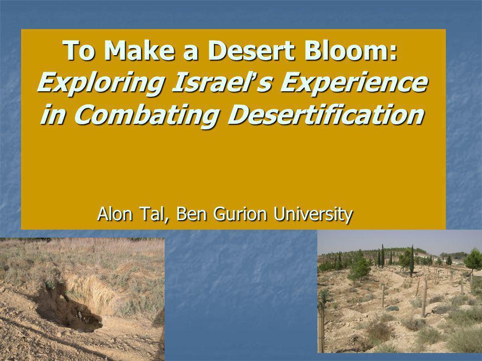 To Make a Desert Bloom: Exploring Israel s Experience in Combating Desertification Alon Tal, Ben Gurion University
