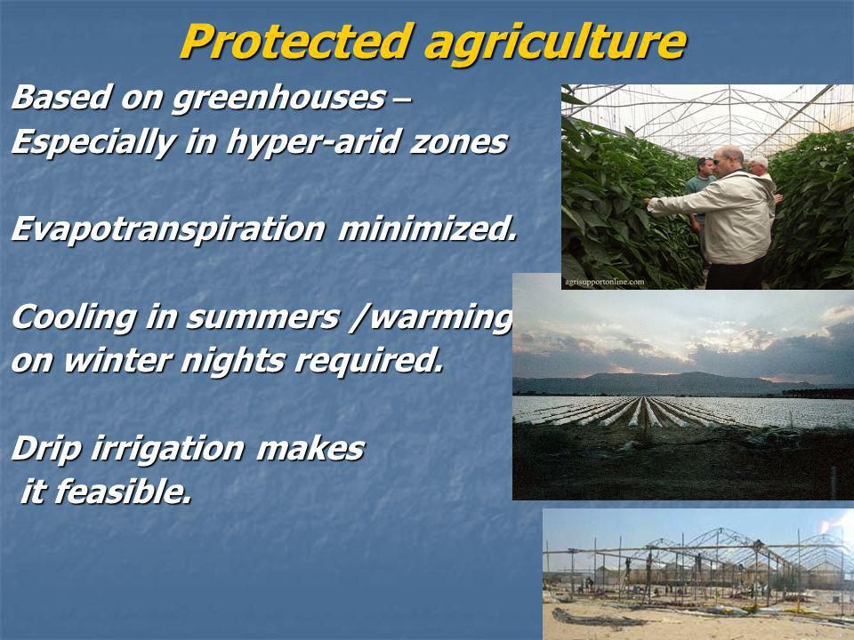 Protected agriculture Based on greenhouses – Especially in hyper-arid zones Evapotranspiration minimized.