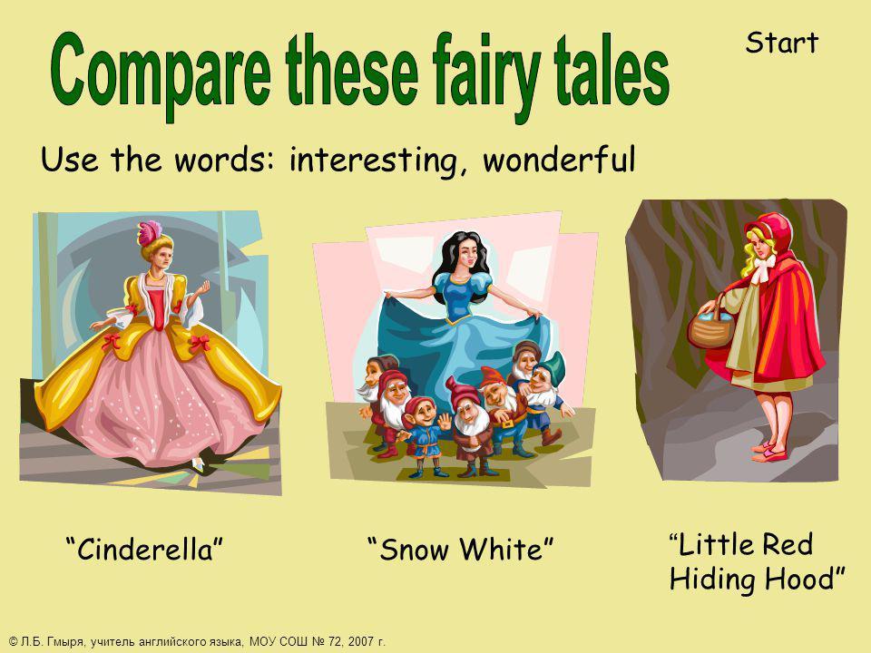 Use the words: interesting, wonderful CinderellaSnow White Little Red Hiding Hood Start © Л.Б. Гмыря, учитель английского языка, МОУ СОШ 72, 2007 г.