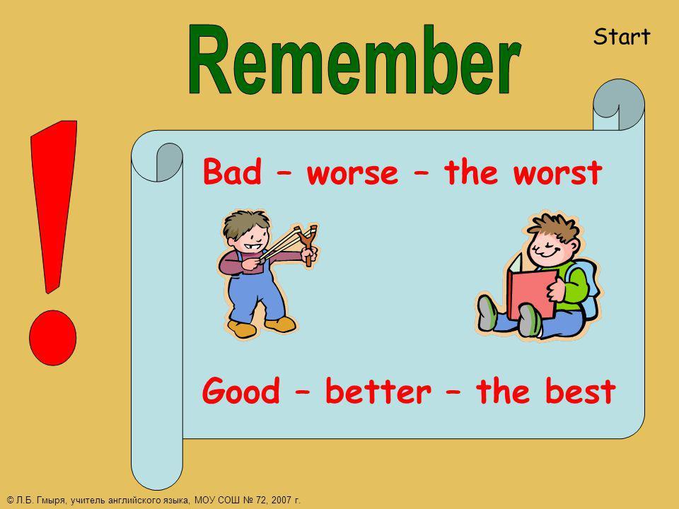 Bad – worse – the worst Good – better – the best Start © Л.Б. Гмыря, учитель английского языка, МОУ СОШ 72, 2007 г.