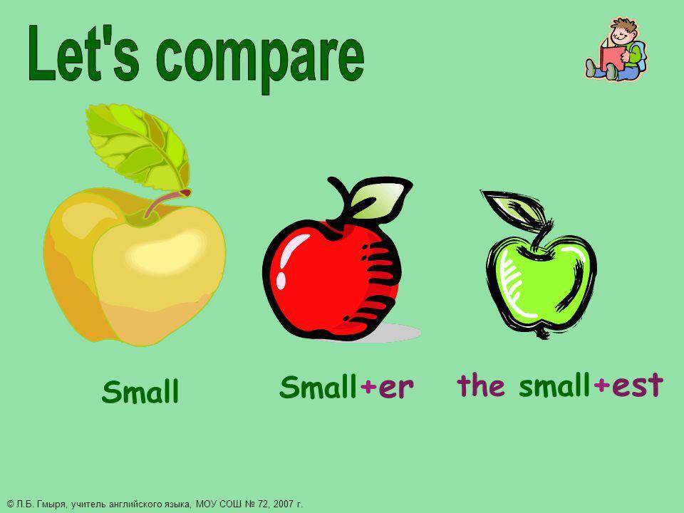 Small Small +er the small +est © Л.Б. Гмыря, учитель английского языка, МОУ СОШ 72, 2007 г.