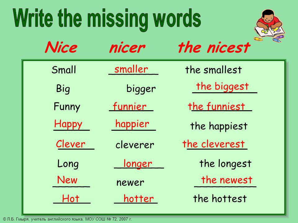 Nice nicer the nicest Small ________ the smallest Big bigger ______________ Funny ___________ _______________ _________ ___________ the happiest _________ cleverer _______________ Long ________ the longest ______ newer __________ ______ _______ the hottest smaller the biggest funnier the funniest Happy happier Clever the cleverest longer Hot hotter New the newest © Л.Б.