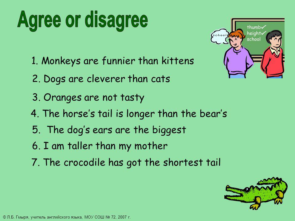 1. Monkeys are funnier than kittens 2. Dogs are cleverer than cats 3. Oranges are not tasty 4. The horses tail is longer than the bears 5. The dogs ea