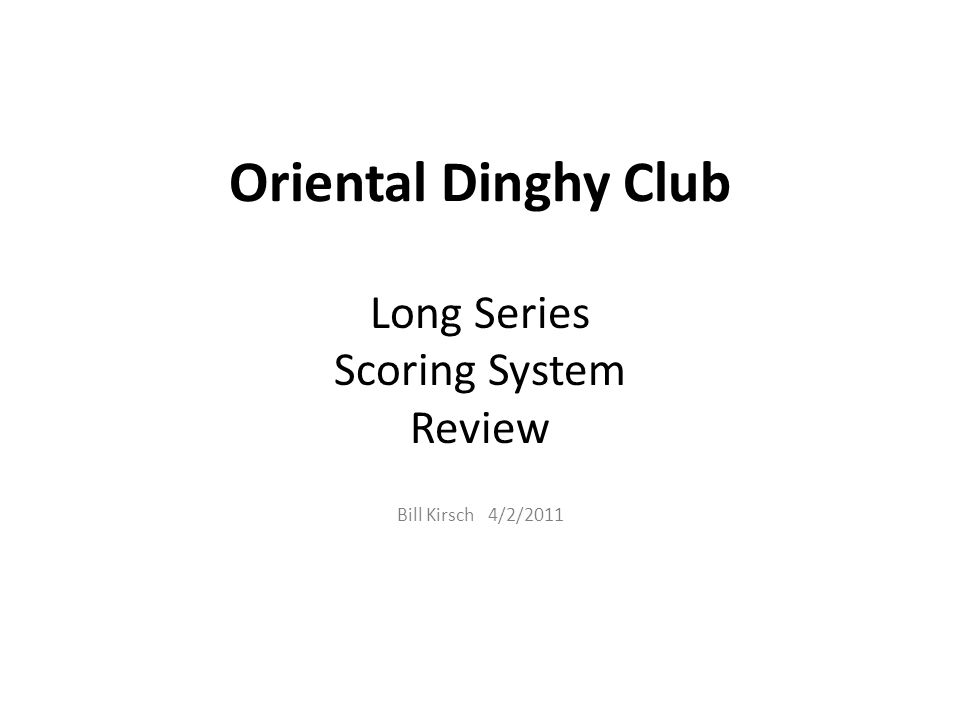 Oriental Dinghy Club Long Series Scoring System Review Bill Kirsch 4/2/2011