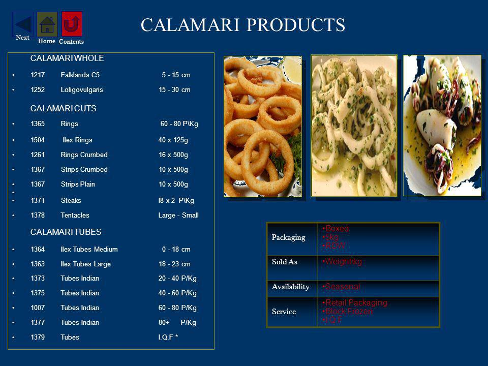 CALAMARI PRODUCTS CALAMARI WHOLE 1217Falklands C5 5 - 15 cm 1252Loligovulgaris 15 - 30 cm CALAMARI CUTS 1365Rings 60 - 80 P\Kg 1504 Ilex Rings 40 x 125g 1261Rings Crumbed16 x 500g 1367Strips Crumbed10 x 500g 1367Strips Plain10 x 500g 1371SteaksI8 x 2 P\Kg 1378TentaclesLarge - Small CALAMARI TUBES 1364Ilex Tubes Medium 0 - 18 cm 1363Ilex Tubes Large18 - 23 cm 1373Tubes Indian 20 - 40 P/Kg 1375Tubes Indian 40 - 60 P/Kg 1007Tubes Indian 60 - 80 P/Kg 1377Tubes Indian 80+ P/Kg 1379Tubes I.Q.F * Packaging Boxed 5kg RDW Sold As Weight\kg Availability Seasonal Service Retail Packaging Block Frozen I.Q.F Contents Home Next