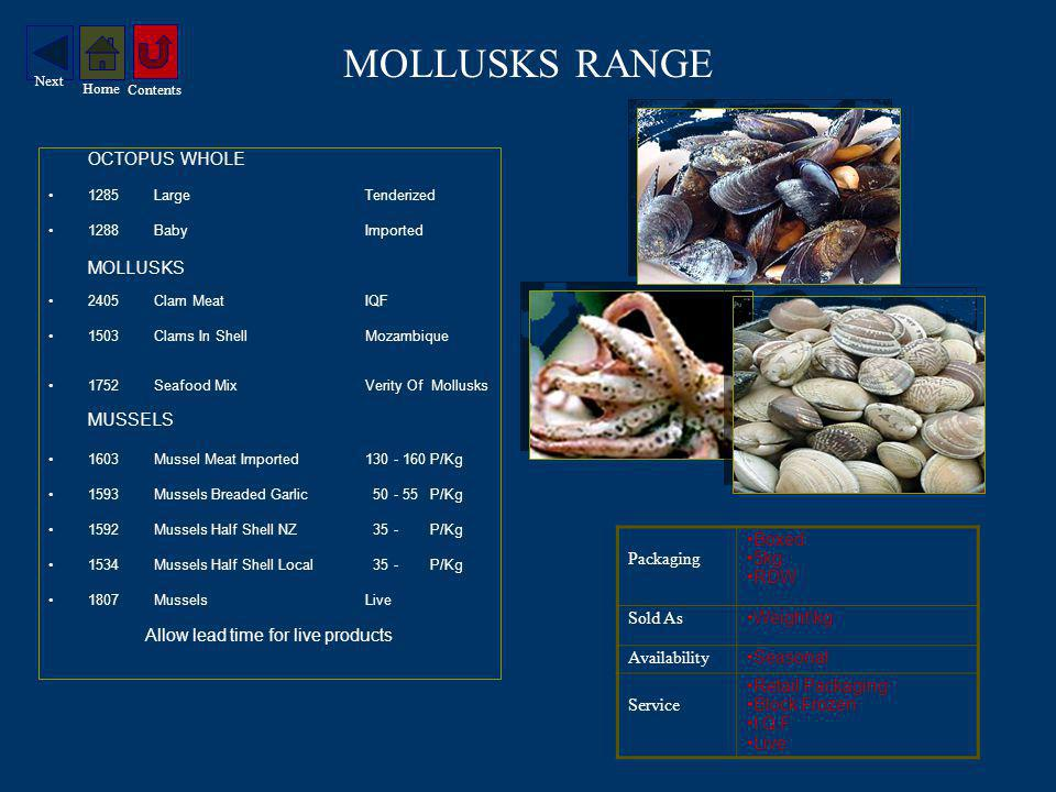 MOLLUSKS RANGE OCTOPUS WHOLE 1285Large Tenderized 1288BabyImported MOLLUSKS 2405Clam MeatIQF 1503Clams In Shell Mozambique 1752Seafood MixVerity Of Mollusks MUSSELS 1603Mussel Meat Imported130 - 160 P/Kg 1593Mussels Breaded Garlic 50 - 55 P/Kg 1592Mussels Half Shell NZ 35 - P/Kg 1534Mussels Half Shell Local 35 - P/Kg 1807Mussels Live Allow lead time for live products Packaging Boxed 5kg RDW Sold As Weight\kg Availability Seasonal Service Retail Packaging Block Frozen I.Q.F Live Contents Home Next