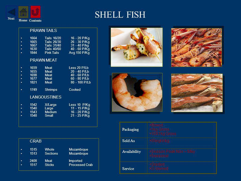 SHELL FISH PRAWN TAILS 1664Tails 16/ P/Kg 1665Tails 26/ P/Kg 1667Tails 31/ P/kg 1630Tails 40/ P/Kg 1844Pink Tails Avg 150 P/Kg PRAWN MEAT 1659MeatLess 20 P/Lb 1655Meat P/Lb 1698Meat P/Lb 1677Meat P/Lb 1821Meat P/Lb 1749Shrimps Cooked LANGOUSTINES 1542X/LargeLess 10 P/Kg 1540Large P/Kg 1543Medium P/Kg 1548Small P/Kg CRAB 1515WholeMozambique 1513SectionsMozambique 2408MeatImported 1517SticksProcessed Crab Packaging Boxed 1kg Gross 10X1kg Gross Sold As Weight\kg Availability Season Peak Nov – May Seasonal Service Graded D-Veined Contents Home Next