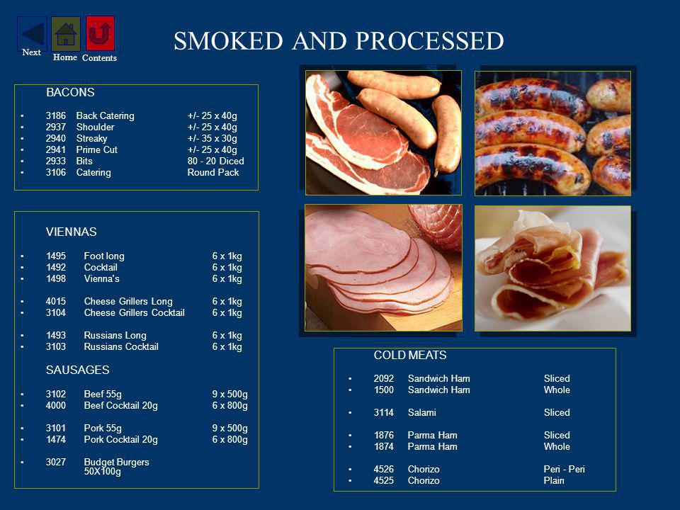 SMOKED AND PROCESSED BACONS 3186Back Catering+/- 25 x 40g 2937Shoulder +/- 25 x 40g 2940Streaky +/- 35 x 30g 2941Prime Cut+/- 25 x 40g 2933Bits Diced 3106CateringRound Pack VIENNAS 1495Foot long6 x 1kg 1492Cocktail6 x 1kg 1498Vienna s 6 x 1kg 4015Cheese Grillers Long6 x 1kg 3104Cheese Grillers Cocktail6 x 1kg 1493Russians Long6 x 1kg 3103Russians Cocktail6 x 1kg SAUSAGES 3102Beef 55g 9 x 500g 4000Beef Cocktail 20g 6 x 800g 3101Pork 55g 9 x 500g 1474Pork Cocktail 20g6 x 800g 3027Budget Burgers 50X100g COLD MEATS 2092Sandwich Ham Sliced 1500Sandwich Ham Whole 3114Salami Sliced 1876Parma Ham Sliced 1874Parma Ham Whole 4526ChorizoPeri - Peri 4525ChorizoPlain Contents Home Next