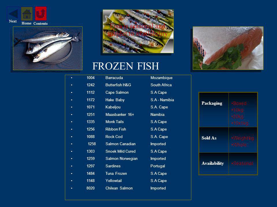 SHELL FISH PRAWN TAILS 1664Tails 16/20 16 - 20 P/Kg 1665Tails 26/30 26 - 30 P/Kg 1667Tails 31/40 31 - 40 P/kg 1630Tails 40/60 40 - 60 P/Kg 1844Pink Tails Avg 150 P/Kg PRAWN MEAT 1659MeatLess 20 P/Lb 1655Meat 20 - 40 P/Lb 1698Meat 40 - 60 P/Lb 1677Meat 60 - 80 P/Lb 1821Meat 80 - 100 P/Lb 1749Shrimps Cooked LANGOUSTINES 1542X/LargeLess 10 P/Kg 1540Large 11 - 15 P/Kg 1543Medium 16 - 20 P/Kg 1548Small 21 - 25 P/Kg CRAB 1515WholeMozambique 1513SectionsMozambique 2408MeatImported 1517SticksProcessed Crab Packaging Boxed 1kg Gross 10X1kg Gross Sold As Weight\kg Availability Season Peak Nov – May Seasonal Service Graded D-Veined Contents Home Next