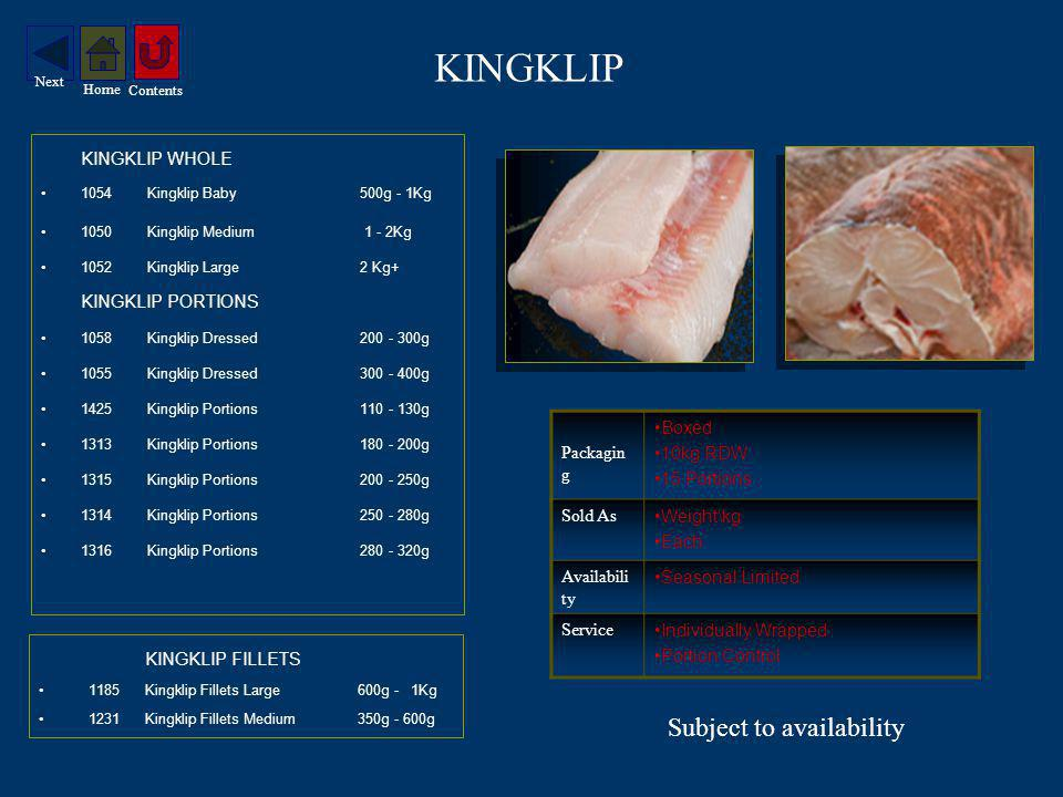 KINGKLIP KINGKLIP WHOLE 1054Kingklip Baby500g - 1Kg 1050Kingklip Medium 1 - 2Kg 1052Kingklip Large2 Kg+ KINGKLIP PORTIONS 1058Kingklip Dressed200 - 300g 1055Kingklip Dressed300 - 400g 1425Kingklip Portions110 - 130g 1313Kingklip Portions180 - 200g 1315Kingklip Portions200 - 250g 1314Kingklip Portions250 - 280g 1316Kingklip Portions280 - 320g KINGKLIP FILLETS 1185Kingklip Fillets Large600g - 1Kg 1231Kingklip Fillets Medium350g - 600g Packagin g Boxed 10kg RDW 15 Portions Sold As Weight\kg Each Availabili ty Seasonal Limited Service Individually Wrapped Portion Control Subject to availability Contents Home Next