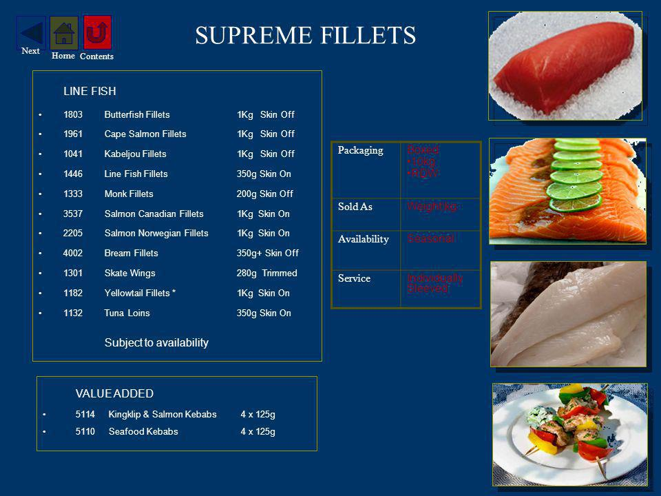 SUPREME FILLETS LINE FISH 1803Butterfish Fillets 1Kg Skin Off 1961Cape Salmon Fillets1Kg Skin Off 1041Kabeljou Fillets1Kg Skin Off 1446Line Fish Fillets350g Skin On 1333Monk Fillets200g Skin Off 3537Salmon Canadian Fillets1Kg Skin On 2205Salmon Norwegian Fillets1Kg Skin On 4002Bream Fillets350g+ Skin Off 1301Skate Wings280g Trimmed 1182Yellowtail Fillets *1Kg Skin On 1132Tuna Loins350g Skin On Subject to availability VALUE ADDED 5114Kingklip & Salmon Kebabs4 x 125g 5110Seafood Kebabs4 x 125g Packaging Boxed 10kg RDW Sold As Weight\kg Availability Seasonal Service Individually Sleeved Contents Home Next