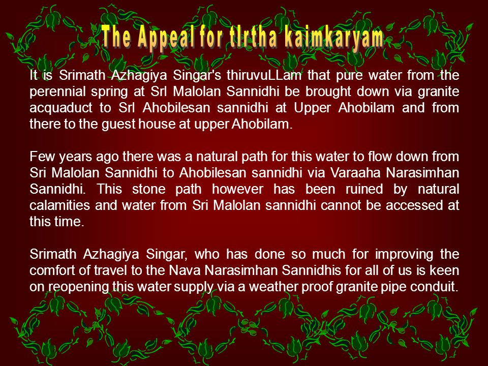 It is Srimath Azhagiya Singar s thiruvuLLam that pure water from the perennial spring at SrI Malolan Sannidhi be brought down via granite acquaduct to SrI Ahobilesan sannidhi at Upper Ahobilam and from there to the guest house at upper Ahobilam.