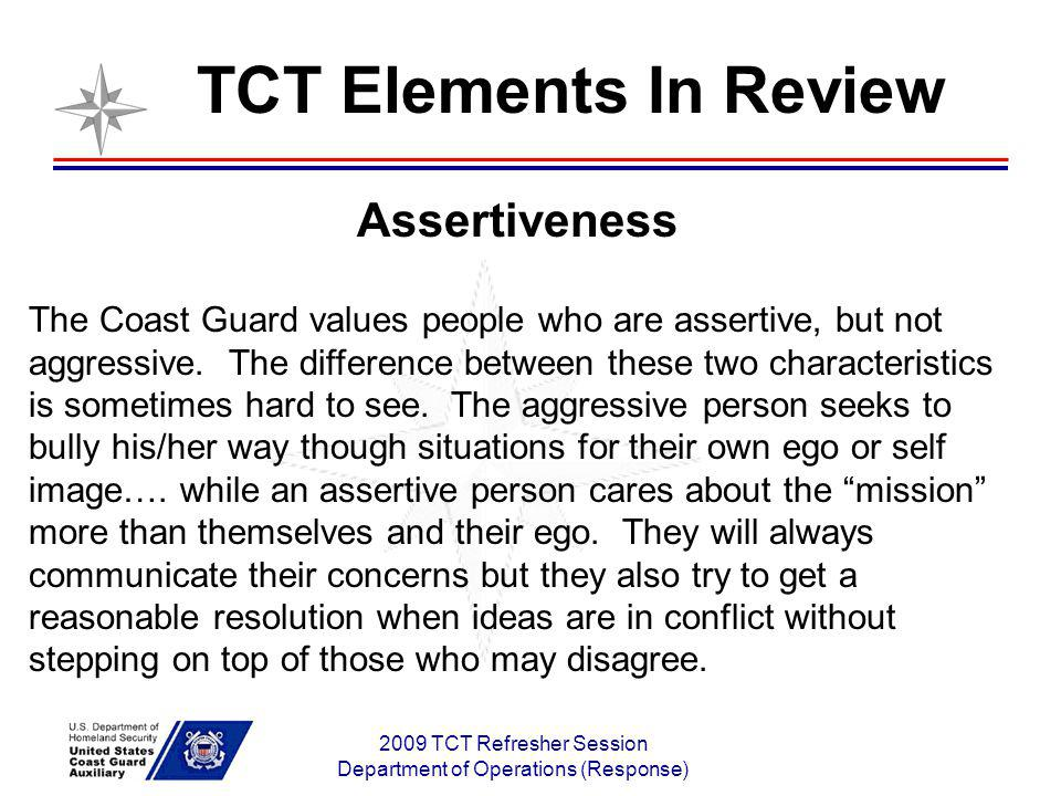 2009 TCT Refresher Session Department of Operations (Response) Assertiveness The Coast Guard values people who are assertive, but not aggressive. The