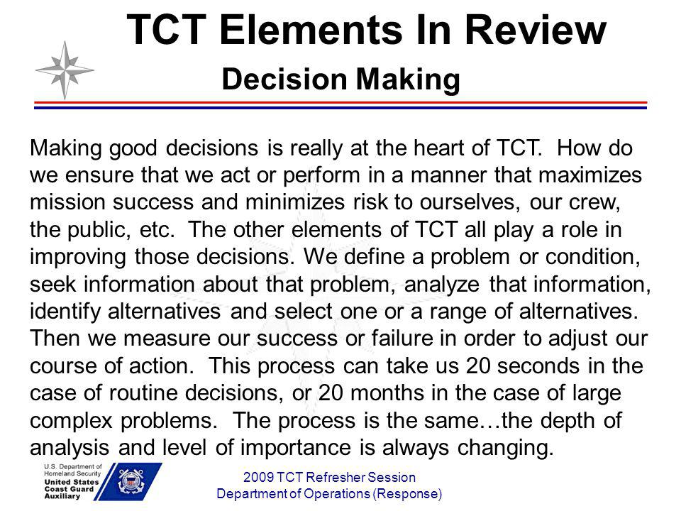2009 TCT Refresher Session Department of Operations (Response) Decision Making Making good decisions is really at the heart of TCT. How do we ensure t