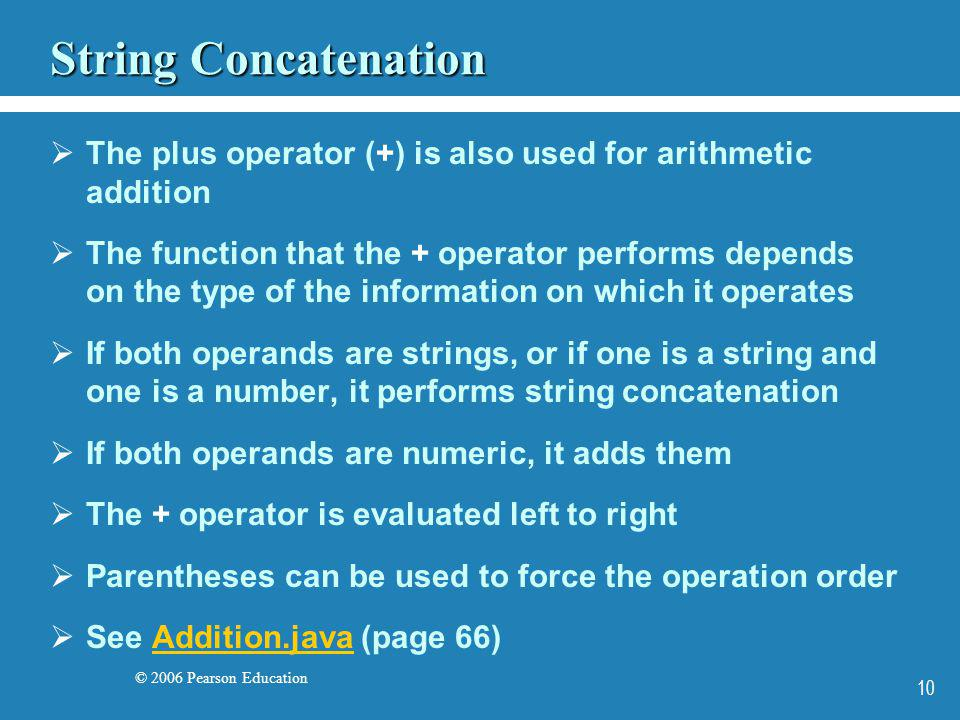 © 2006 Pearson Education 10 String Concatenation The plus operator (+) is also used for arithmetic addition The function that the + operator performs