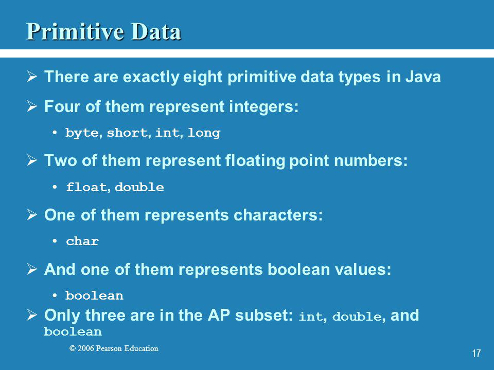 © 2006 Pearson Education 17 Primitive Data There are exactly eight primitive data types in Java Four of them represent integers: byte, short, int, lon