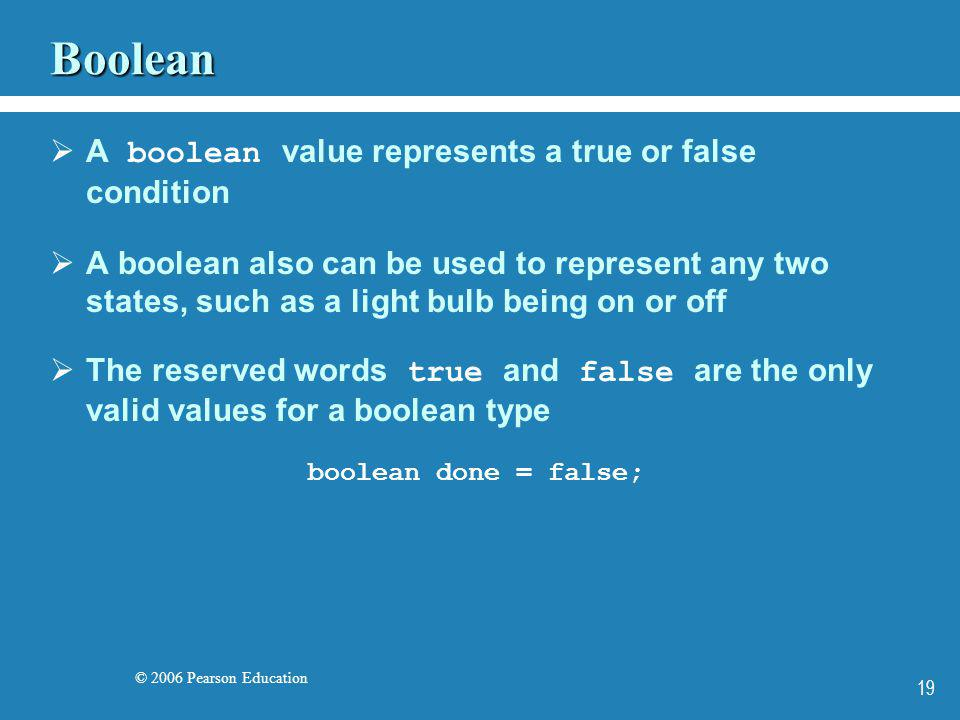 © 2006 Pearson Education 19 Boolean A boolean value represents a true or false condition A boolean also can be used to represent any two states, such
