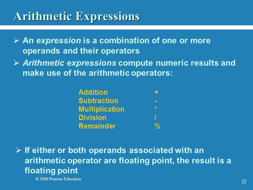 © 2006 Pearson Education 22 Arithmetic Expressions An expression is a combination of one or more operands and their operators Arithmetic expressions c