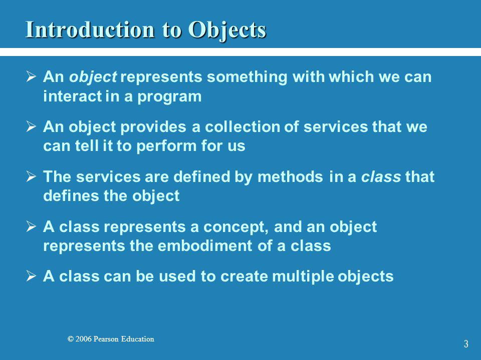 © 2006 Pearson Education 3 Introduction to Objects An object represents something with which we can interact in a program An object provides a collect