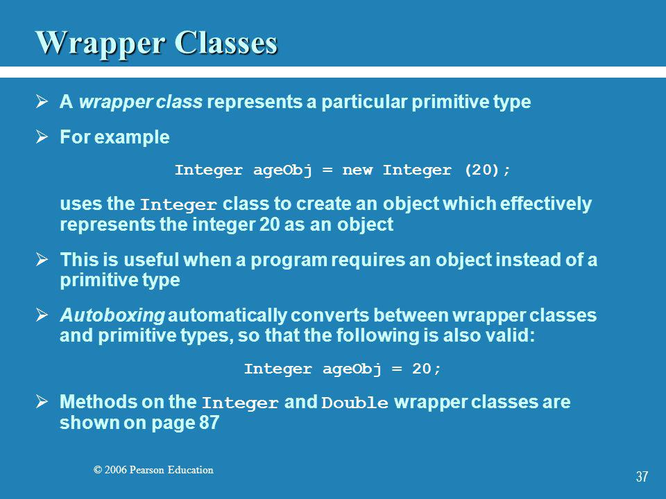 © 2006 Pearson Education 37 Wrapper Classes A wrapper class represents a particular primitive type For example Integer ageObj = new Integer (20); uses
