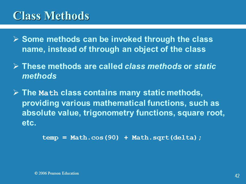 © 2006 Pearson Education 42 Class Methods Some methods can be invoked through the class name, instead of through an object of the class These methods