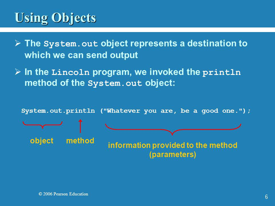 © 2006 Pearson Education 7 The print Method The System.out object provides another service as well The print method is similar to the println method, except that it does not advance to the next line Therefore anything printed after a print statement will appear on the same line See Countdown.java (page 61)Countdown.java