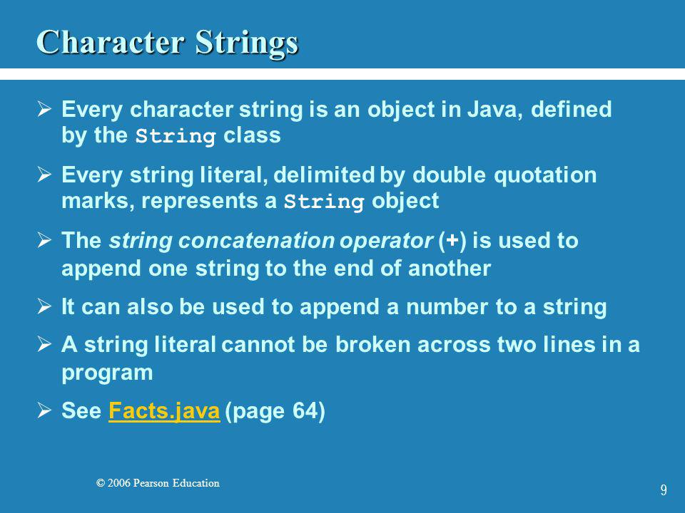 © 2006 Pearson Education 10 String Concatenation The plus operator (+) is also used for arithmetic addition The function that the + operator performs depends on the type of the information on which it operates If both operands are strings, or if one is a string and one is a number, it performs string concatenation If both operands are numeric, it adds them The + operator is evaluated left to right Parentheses can be used to force the operation order See Addition.java (page 66)Addition.java