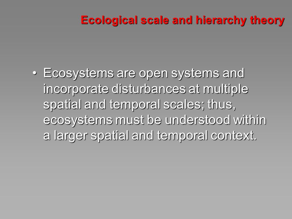 Ecological scale and hierarchy theory Ecosystems are open systems and incorporate disturbances at multiple spatial and temporal scales; thus, ecosystems must be understood within a larger spatial and temporal context.Ecosystems are open systems and incorporate disturbances at multiple spatial and temporal scales; thus, ecosystems must be understood within a larger spatial and temporal context.