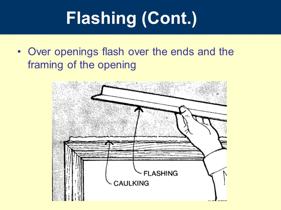 Over openings flash over the ends and the framing of the opening Flashing (Cont.)