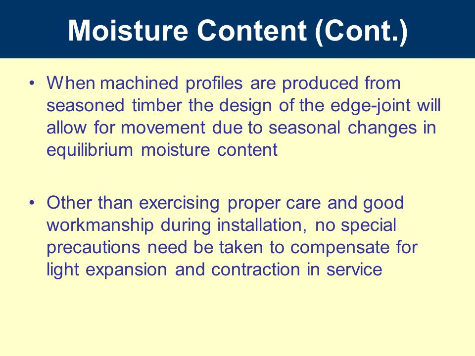 Moisture Content (Cont.) When machined profiles are produced from seasoned timber the design of the edge-joint will allow for movement due to seasonal