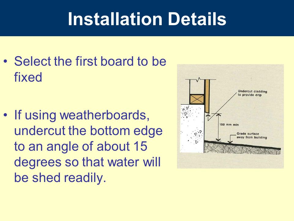 Installation Details Select the first board to be fixed If using weatherboards, undercut the bottom edge to an angle of about 15 degrees so that water