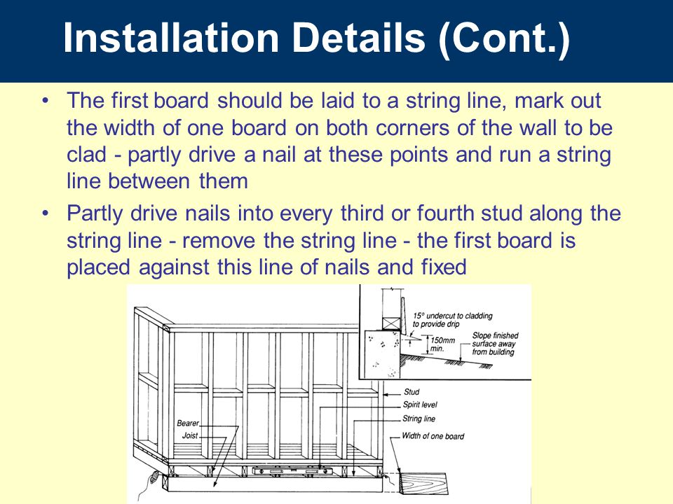 The first board should be laid to a string line, mark out the width of one board on both corners of the wall to be clad - partly drive a nail at these