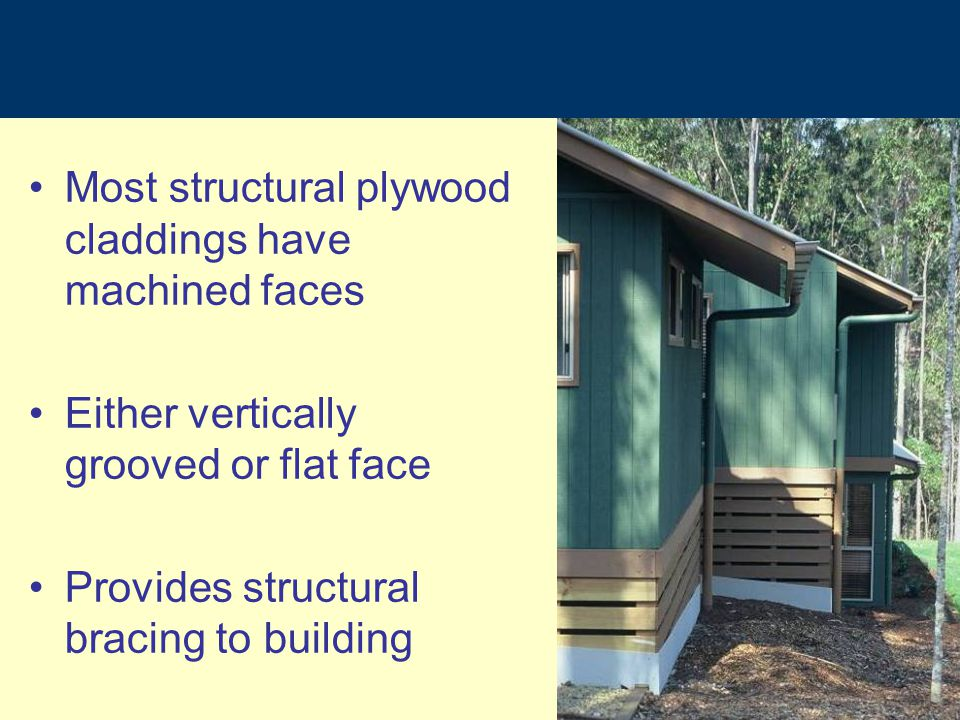 Most structural plywood claddings have machined faces Either vertically grooved or flat face Provides structural bracing to building