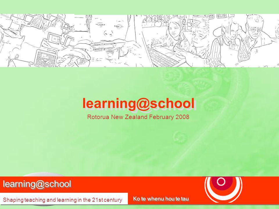 learning@school Shaping teaching and learning in the 21st century Ko te whenu hou te tau learning@school Rotorua New Zealand February 2008