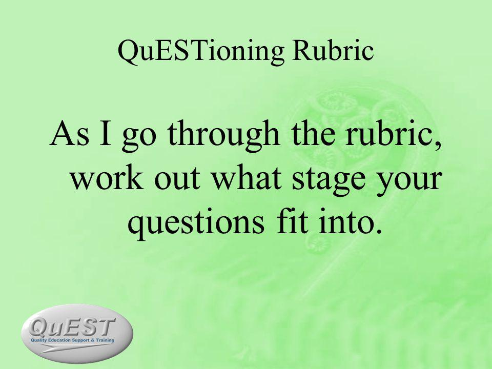 QuESTioning Rubric As I go through the rubric, work out what stage your questions fit into.