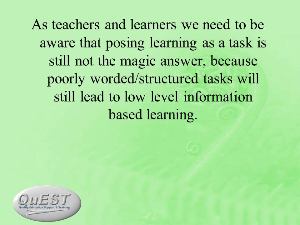 As teachers and learners we need to be aware that posing learning as a task is still not the magic answer, because poorly worded/structured tasks will still lead to low level information based learning.