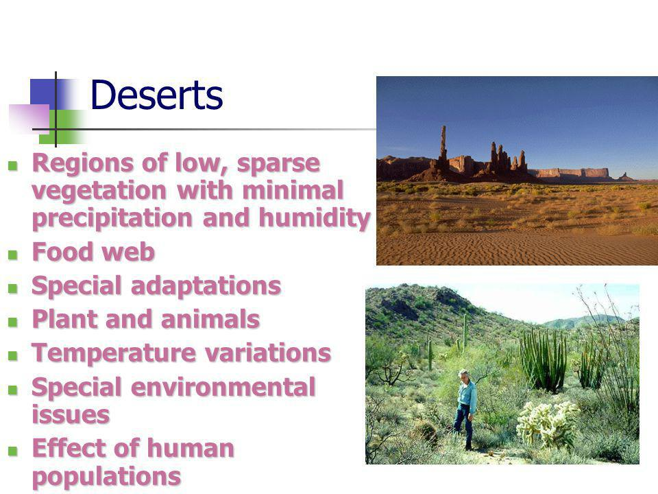 Deserts Regions of low, sparse vegetation with minimal precipitation and humidity Regions of low, sparse vegetation with minimal precipitation and humidity Food web Food web Special adaptations Special adaptations Plant and animals Plant and animals Temperature variations Temperature variations Special environmental issues Special environmental issues Effect of human populations Effect of human populations