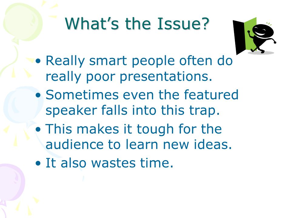 Whats the Issue.Really smart people often do really poor presentations.
