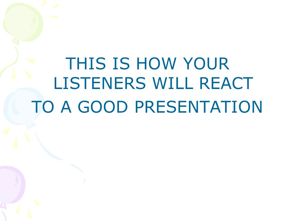 THIS IS HOW YOUR LISTENERS WILL REACT TO A GOOD PRESENTATION