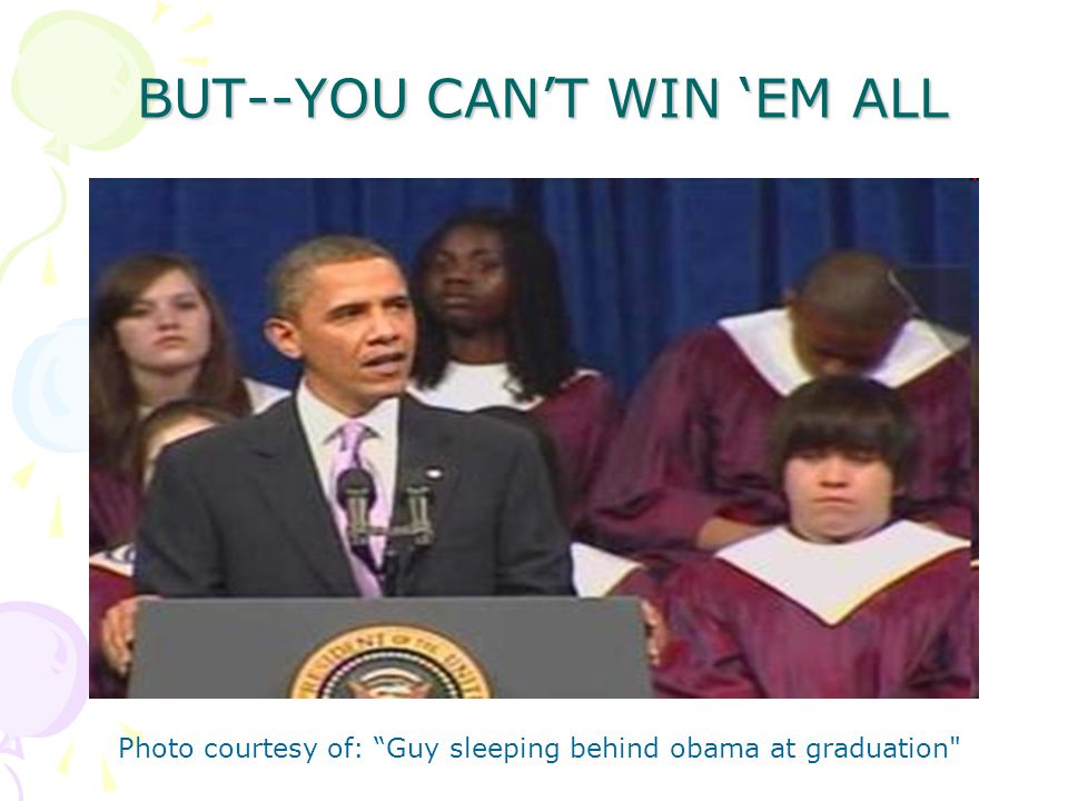 BUT--YOU CANT WIN EM ALL Photo courtesy of: Guy sleeping behind obama at graduation