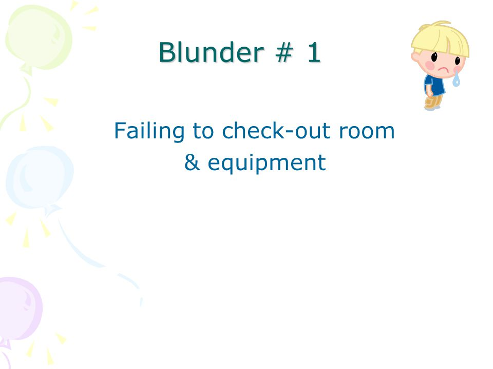 Blunder # 1 Failing to check-out room & equipment